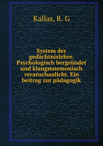 R.G. Kallas System der gedachtnislehre. Psychologisch bergrundet und klangmnemonisch veranschaulicht. Ein beitrag zur padagogik цена и фото