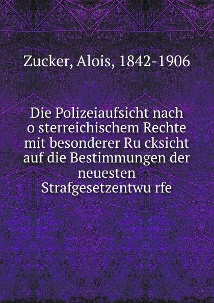 Alois Zucker Die Polizeiaufsicht nach osterreichischem Rechte mit besonderer Rucksicht auf die Bestimmungen der neuesten Strafgesetzentwurfe