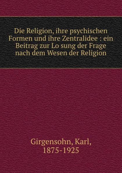 Karl Girgensohn Die Religion, ihre psychischen Formen und ihre Zentralidee : ein Beitrag zur Losung der Frage nach dem Wesen der Religion