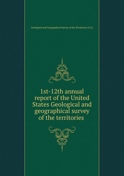 1st-12th annual report of the United States Geological and geographical survey of the territories