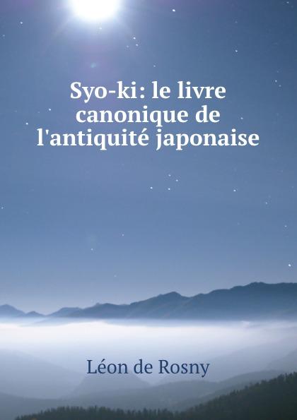 Léon de Rosny Syo-ki: le livre canonique de l.antiquite japonaise léon de rosny premieres notions d ethnographie generale classic reprint