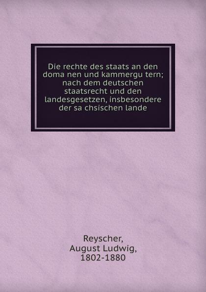 August Ludwig Reyscher Die rechte des staats an den domanen und kammergutern; nach dem deutschen staatsrecht und den landesgesetzen, insbesondere der sachsischen lande