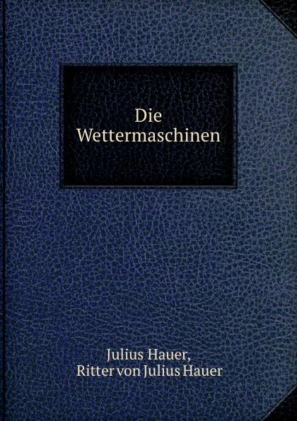 Julius Hauer Die Wettermaschinen julius hauer die fordermaschinen der bergwerke classic reprint