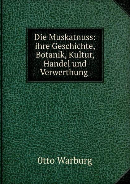 Die Muskatnuss: ihre Geschichte, Botanik, Kultur, Handel und Verwerthung .