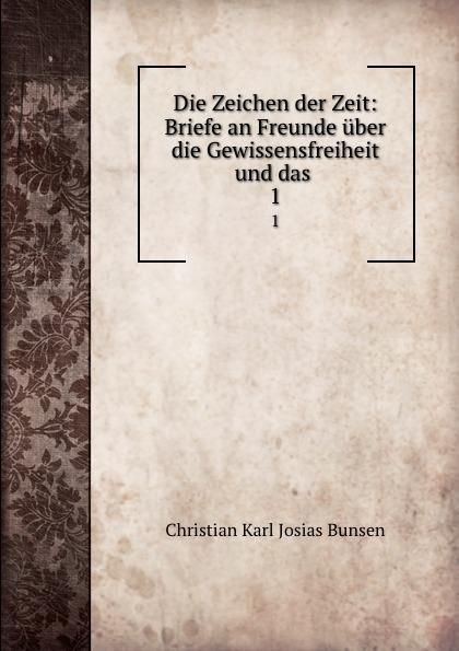 Christian Karl Josias Bunsen Die Zeichen der Zeit: Briefe an Freunde uber die Gewissensfreiheit und das . 1 christian carl j bunsen die zeichen der zeit