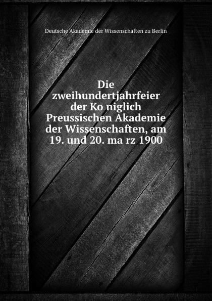 Deutsche Akademie der Wissenschaften zu Berlin Die zweihundertjahrfeier der Koniglich Preussischen Akademie der Wissenschaften, am 19. und 20. marz 1900 недорого