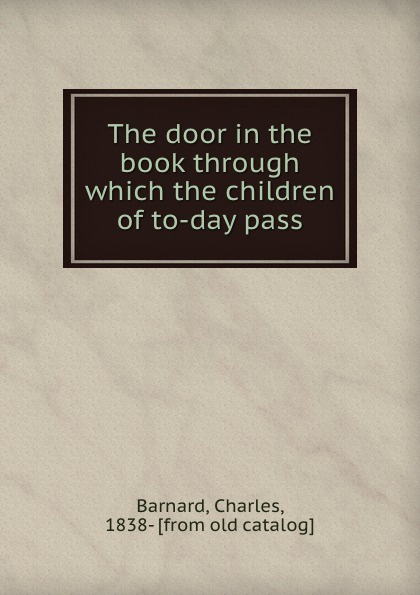 Charles Barnard The door in the book through which the children of to-day pass