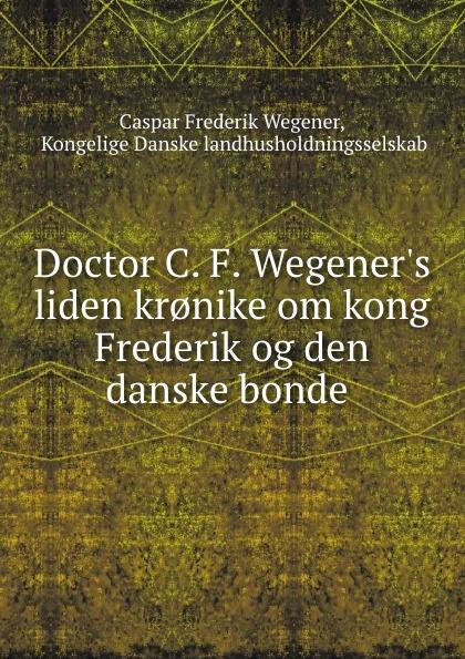 Caspar Frederik Wegener Doctor C. F. W liden  om kong og den danske bonde.