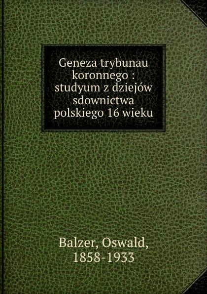 Oswald Balzer Geneza trybunau koronnego : studyum z dziejow sdownictwa polskiego 16 wieku пилькер balzer lofoten