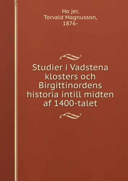 Torvald Magnusson Höjer Studier i Vadstena klosters och Birgittinordens historia intill midten af 1400-talet dovertie lars georg balneologiska studier vid upsala vattenkuranstalt swedish edition