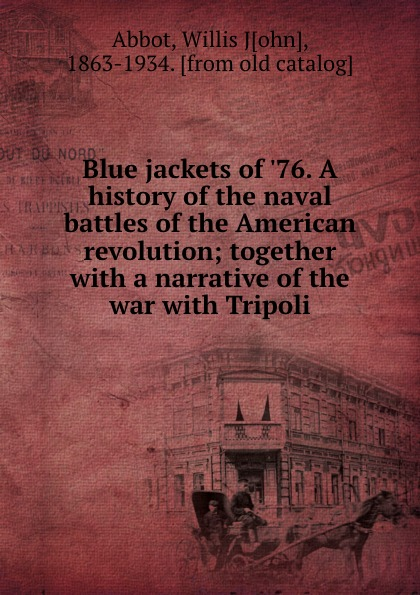 Willis J. Abbot Blue jackets of .76. A history of the naval battles of the American revolution; together with a narrative of the war with Tripoli abbot willis john the naval history of the united states volume 2