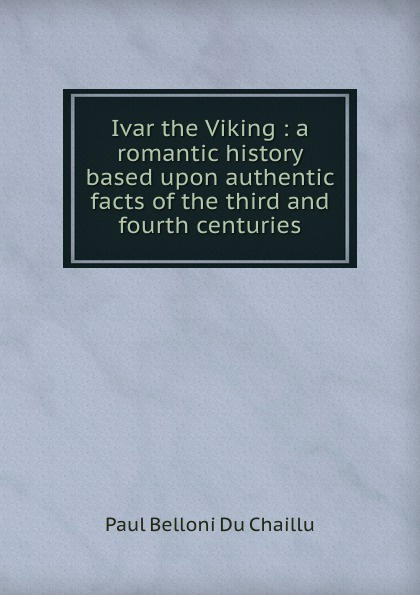 Paul B. Du Chaillu Ivar the Viking : a romantic history based upon authentic facts of the third and fourth centuries du chaillu paul belloni the country of the dwarfs