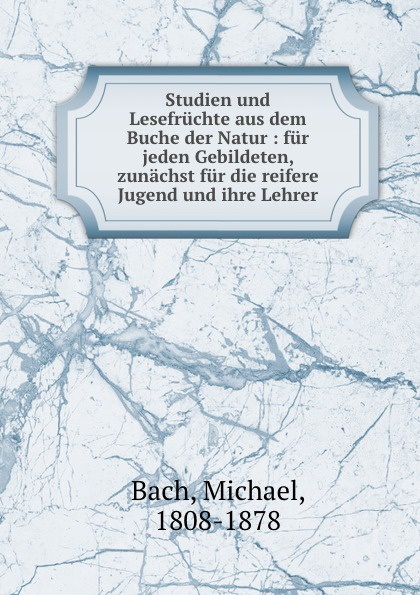 Michael Bach Studien und Lesefruchte aus dem Buche der Natur : fur jeden Gebildeten, zunachst fur die reifere Jugend und ihre Lehrer