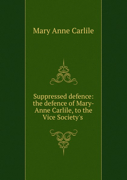 Mary Anne Carlile Suppressed defence: the defence of Mary-Anne Carlile, to the Vice Society.s . цена и фото