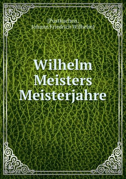 Johann Friedrich Wilhelm Pustkuchen Wilhelm Meisters Meisterjahre