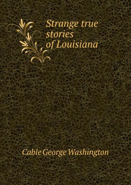 Cable George Washington Strange true stories of Louisiana george washington cable strange true stories of louisiana