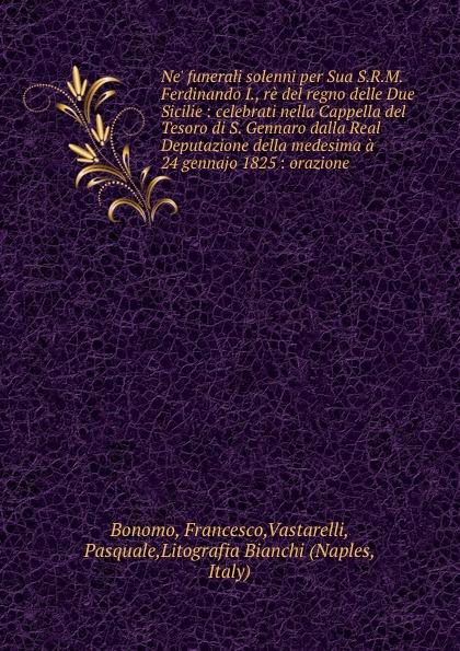 Francesco Bonomo Ne. funerali solenni per Sua S.R.M. Ferdinando I., re del regno delle Due Sicilie : celebrati nella Cappella del Tesoro di S. Gennaro dalla Real Deputazione della medesima a 24 gennajo 1825 : orazione a petit coclico fuga secundi toni