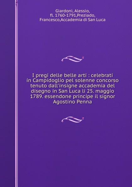 Alessio Giardoni I pregi delle belle arti : celebrati in Campidoglio pel solenne concorso tenuto dall.insigne accademia del disegno in San Luca li 25. maggio 1789. essendone principe il signor Agostino Penna ernesto forlini massimi i massimi di amatrice