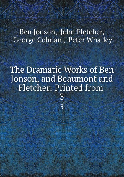 Ben Jonson The Dramatic Works of Ben Jonson, and Beaumont and Fletcher: Printed from . 3 jonson