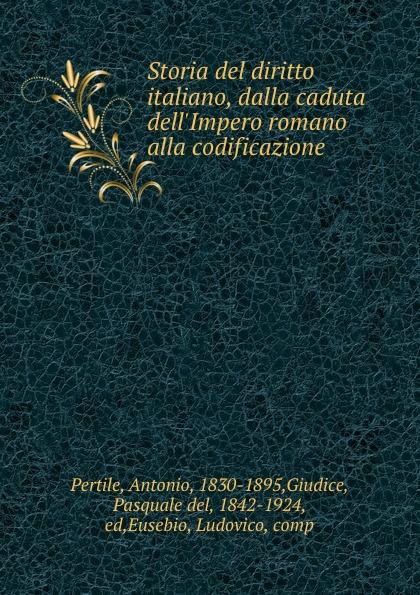 Antonio Pertile Storia del diritto italiano, dalla caduta dell.Impero romano alla codificazione