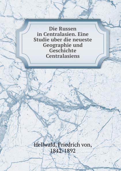 Friedrich von Hellwald Die Russen in Centralasien. Eine Studie uber die neueste Geographie und Geschichte Centralasiens friedrich von hellwald die russen in zentralasien