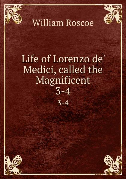 William Roscoe Life of Lorenzo de. Medici, called the Magnificent. 3-4 william roscoe the life of lorenzo de medici called the magnificent vol 1