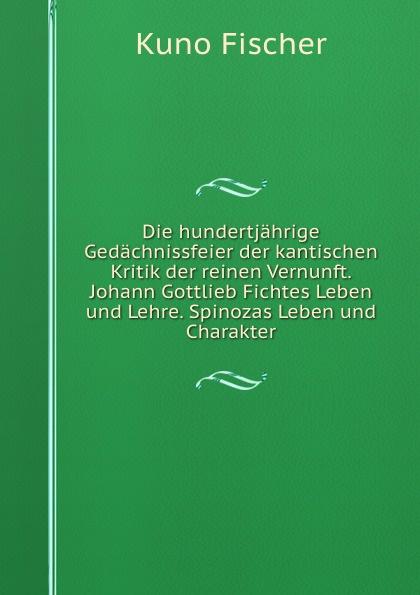 Die hundertjahrige Gedachnissfeier der kantischen Kritik der reinen Vernunft. Johann Gottlieb Fichtes Leben und Lehre. Spinozas Leben und Charakter
