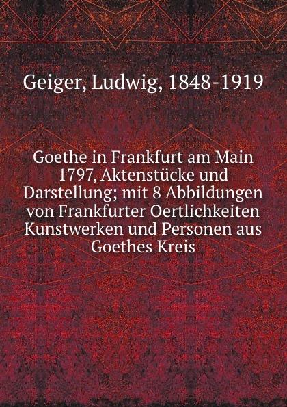 цена на Ludwig Geiger Goethe in Frankfurt am Main 1797, Aktenstucke und Darstellung; mit 8 Abbildungen von Frankfurter Oertlichkeiten Kunstwerken und Personen aus Goethes Kreis