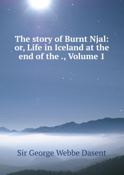 George Webbe Dasent The story of Burnt Njal: or, Life in Iceland at the end of the ., Volume 1 dasent george webbe annals of an eventful life