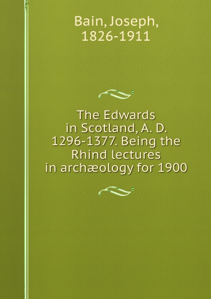 Joseph Bain The Edwards in Scotland, A. D. 1296-1377. Being the Rhind lectures in archaeology for 1900 недорго, оригинальная цена