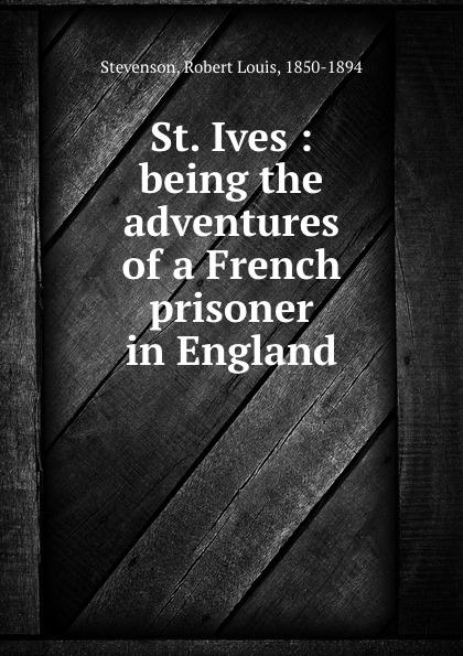 Stevenson Robert Louis St. Ives : being the adventures of a French prisoner in England r l stevenson st ives