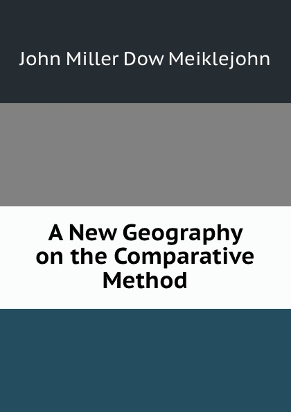 John Miller Dow Meiklejohn A New Geography on the Comparative Method john miller d meiklejohn an old educational reformer dr andrew bell