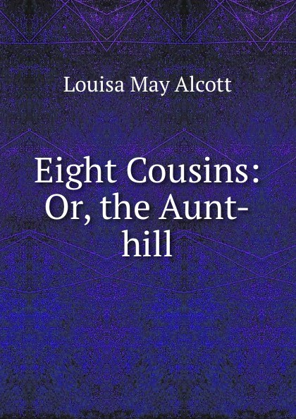 Alcott Louisa May Eight Cousins: Or, the Aunt-hill alcott l eight cousins or the aunt hill