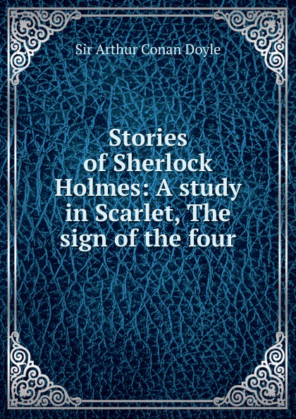 Doyle Arthur Conan Stories of Sherlock Holmes: A study in Scarlet, The sign of the four