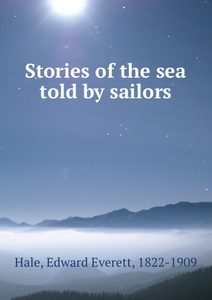 Edward Everett Hale Stories of the sea told by sailors