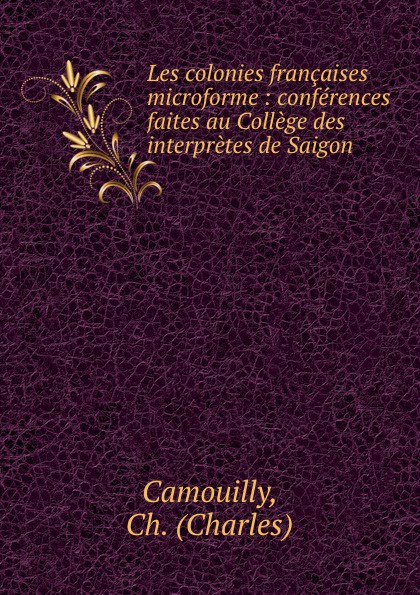 где купить Charles Camouilly Les colonies francaises microforme : conferences faites au College des interpretes de Saigon дешево