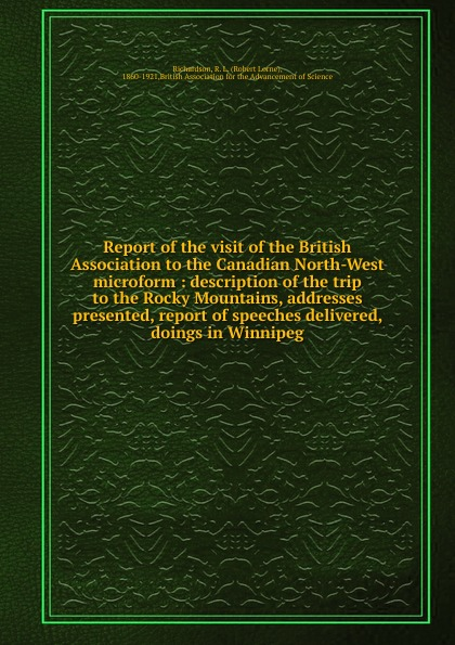 Robert Lorne Richardson Report of the visit of the British Association to the Canadian North-West microform : description of the trip to the Rocky Mountains, addresses presented, report of speeches delivered, doings in Winnipeg