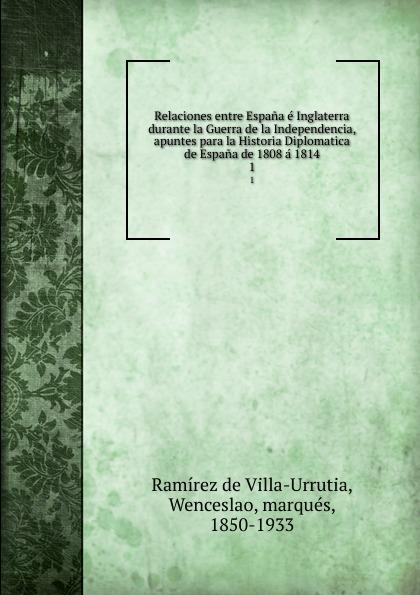 Ramírez de Villa-Urrutia Relaciones entre Espana e Inglaterra durante la Guerra de la Independencia, apuntes para la Historia Diplomatica de Espana de 1808 a 1814. 1 а в киселев geografia e historia de espana