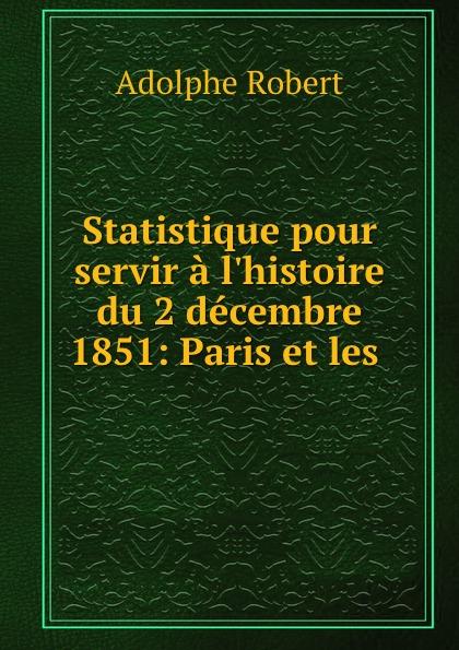 Adolphe Robert Statistique pour servir a l.histoire du 2 decembre 1851: Paris et les .