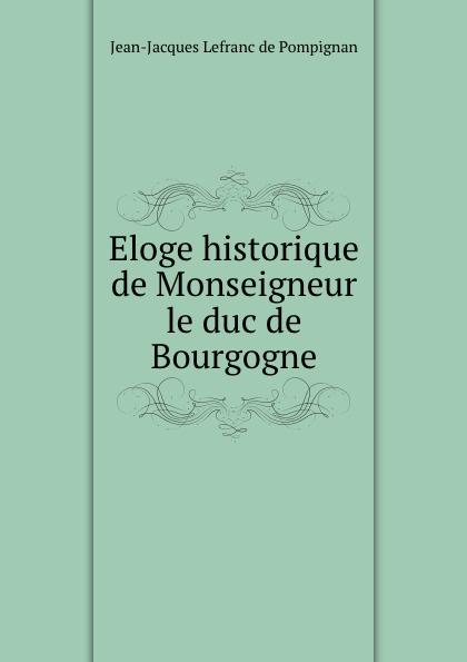 Jean-Jacques Lefranc de Pompignan Eloge historique de Monseigneur le duc de Bourgogne n g de marguerit montmeslin de l assassinat de monseigneur le duc d enghien
