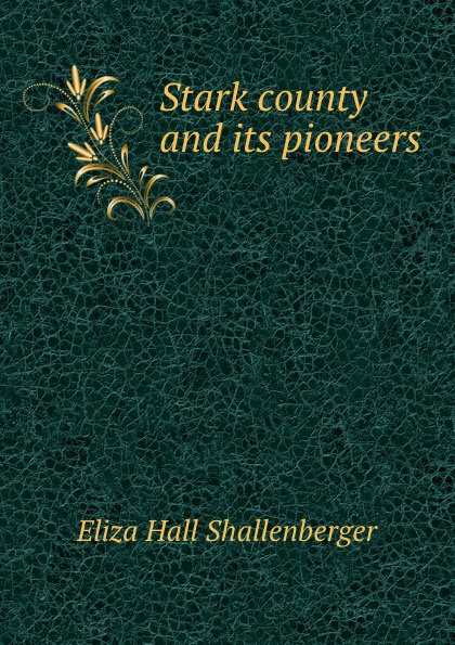 Eliza Hall Shallenberger Stark county and its pioneers