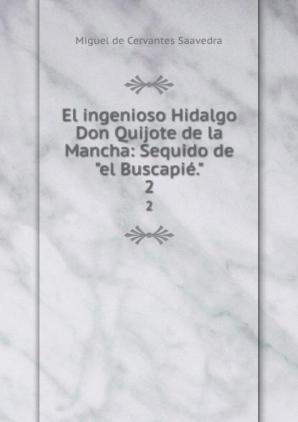 Saavedra Miguel Cervantes El ingenioso Hidalgo Don Quijote de la Mancha: Sequido deel Buscapie.. 2 miguel de cervantes saavedra el ingenioso hidalgo don quijote de la mancha vol 2 seguido de el buscapie classic reprint