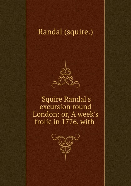 Randal squire .Squire Randal.s excursion round London: or, A week.s frolic in 1776, with . old squire