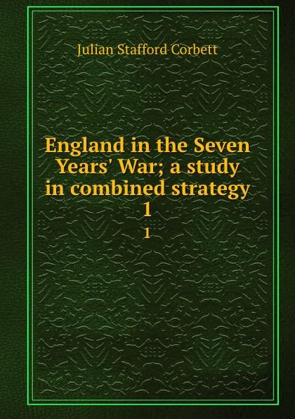 Corbett Julian Stafford England in the Seven Years. War; a study in combined strategy. 1 corbett julian stafford some principles of maritime strategy