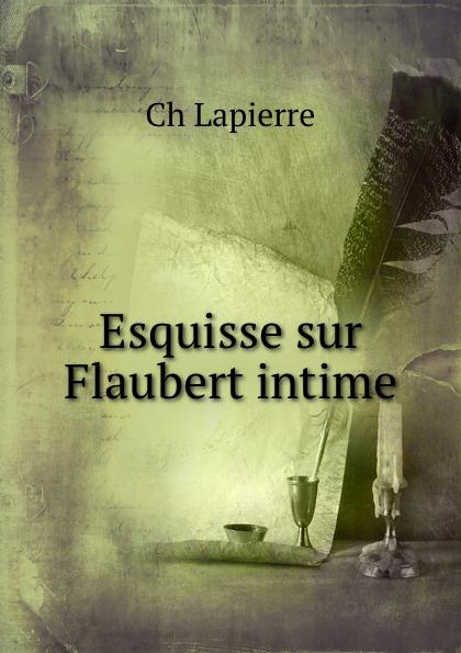 Ch. Lapierre Esquisse sur Flaubert intime