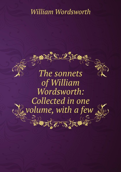 Wordsworth William The sonnets of William Wordsworth: Collected in one volume, with a few .