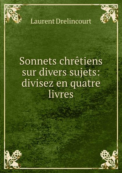 Laurent Drelincourt Sonnets chretiens sur divers sujets: divisez en quatre livres