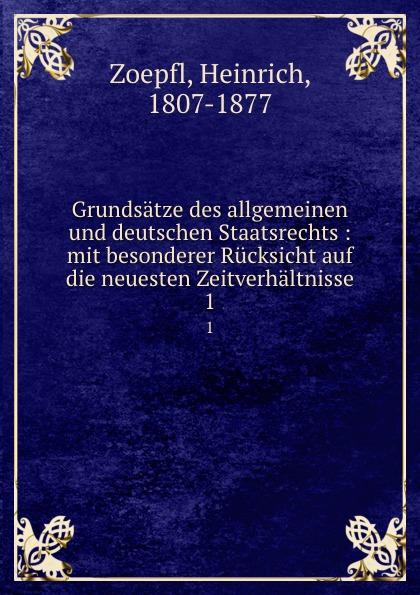 Heinrich Zoepfl Grundsatze des allgemeinen und deutschen Staatsrechts : mit besonderer Rucksicht auf die neuesten Zeitverhaltnisse. 1