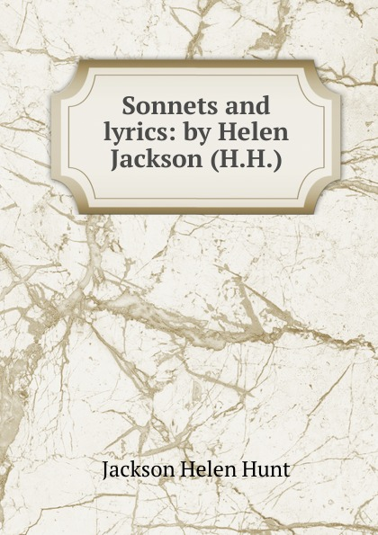 Jackson Helen Hunt Sonnets and lyrics: by Helen Jackson (H.H.).