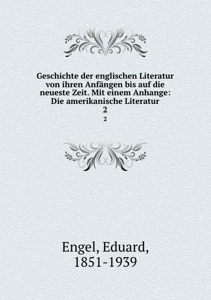 Eduard Engel Geschichte der englischen Literatur von ihren Anfangen bis auf die neueste Zeit. Mit einem Anhange: Die amerikanische Literatur. 2